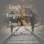 Laugh, Forgive, Touch, and Pray with your spouse daily is greate advice to improve your relationship