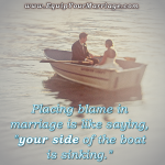 Placing blame in a marriage is a losing proposition. Float, sink, or swim. We're in it together!