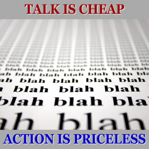 Talk is cheap, action is priceless.