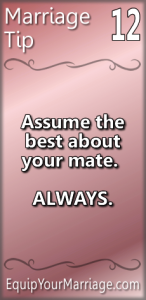 Marriage Tip 12 - Assume the best about your mate. ALWAYS