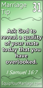 Practical Marriage Tip - Ask God to reveal a quality of your mate today that you have overlooked.